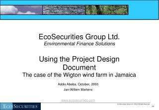 EcoSecurities Group Ltd. Environmental Finance Solutions  Using the Project Design  Document  The case of the Wigton win