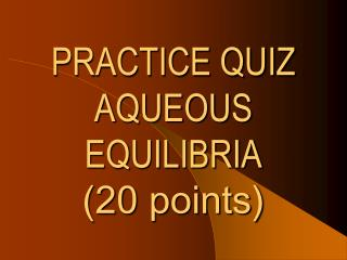 PRACTICE QUIZ  AQUEOUS EQUILIBRIA (20 points)