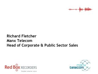 Manx Telecom  Richard Fletcher Manx Telecom Head of Corporate & Public Sector Sales
