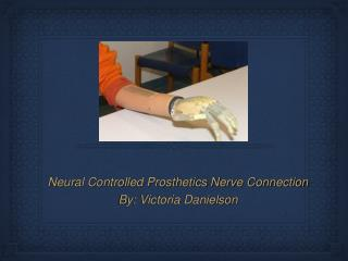 Neural Controlled Prosthetics Nerve Connection By: Victoria Danielson