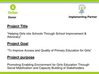 "Project Title 	""Helping Girls into Schools Through School Improvement & Advocacy"" Project Goal"