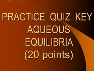 PRACTICE  QUIZ  KEY AQUEOUS EQUILIBRIA  (20 points)