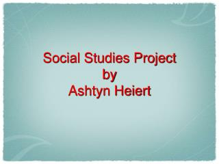 Social Studies Project by  Ashtyn Heiert