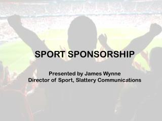 SPORT SPONSORSHIP Presented by James Wynne Director of Sport, Slattery Communications