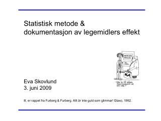 Statistisk metode &  dokumentasjon av legemidlers effekt Eva Skovlund 3. juni 2009