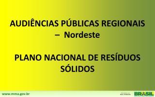 AUDIÊNCIAS PÚBLICAS REGIONAIS –  Nordeste PLANO NACIONAL DE RESÍDUOS SÓLIDOS