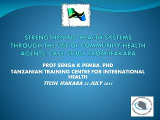 STRENGTHENING HEALTH SYSTEMS THROUGH THE USE OF COMMUNITY HEALTH AGENTS: CASE STUDY FROM IFAKARA