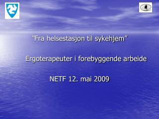 """""""Fra helsestasjon til sykehjem"""" Ergoterapeuter i forebyggende arbeide NETF 12. mai 2009"""