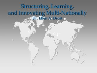 Structuring, Learning,  and  Innovating Multi-Nationally Dr. Ellen A. Drost