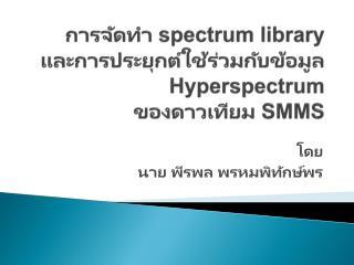 การจัดทำ  spectrum library  และการประยุกต์ใช้ร่วมกับข้อมูล  Hyperspectrum ของดาวเทียม  SMMS