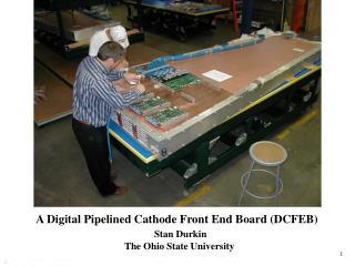 A Digital Pipelined Cathode Front End Board (DCFEB) Stan Durkin
