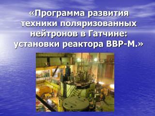 «Программа развития техники поляризованных нейтронов в Гатчине: установки реактора ВВР-М.»