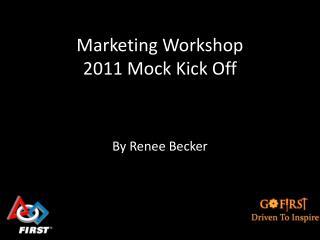 Marketing Workshop 2011 Mock Kick Off