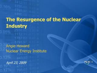 The Resurgence of the Nuclear Industry Angie Howard Nuclear Energy Institute April 23, 2009