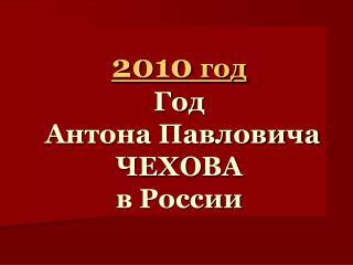 2010  год Год  Антона Павловича ЧЕХОВА  в России