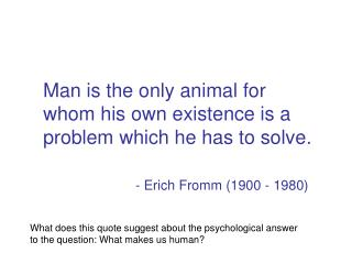 Man is the only animal for whom his own existence is a problem which he has to solve .