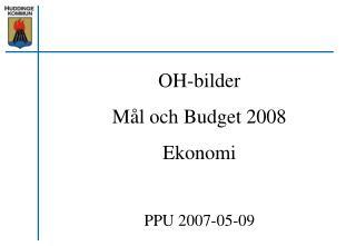OH-bilder Mål och Budget 2008 Ekonomi PPU 2007-05-09