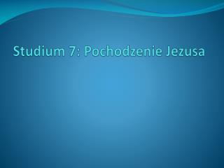 Stud ium 7:  Pochodzenie Jezusa