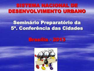 SISTEMA NACIONAL DE DESENVOLVIMENTO URBANO Seminário Preparatório da  5ª. Conferência das Cidades