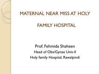 MATERNAL NEAR MISS AT HOLY FAMILY HOSPITAL  Prof. Fehmida Shaheen  Head of Obs/Gynae Unit-II