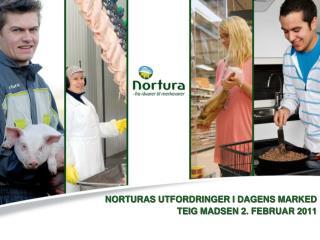 NORTURAS UTFORDRINGER I DAGENS MARKED TEIG MADSEN 2. FEBRUAR 2011
