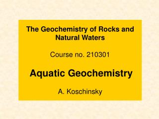 The Geochemistry of Rocks and Natural Waters Course no. 210301 Aquatic Geochemistry A. Koschinsky