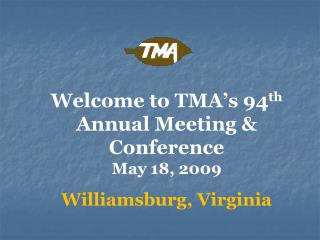 Welcome to TMA�s 94 th  Annual Meeting & Conference May 18, 2009 Williamsburg, Virginia