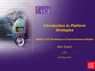 Introduction to Platform Strategies \ Mobile VCE Workshop on Future Business Models Ben Eaton LSE
