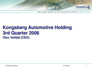 Kongsberg Automotive Holding 3rd Quarter 2006 Olav Volldal (CEO)