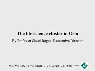 The life science cluster in Oslo By Professor Sissel Rogne, Excecutive Director