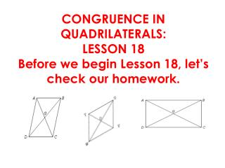 CONGRUENCE IN QUADRILATERALS:   LESSON 18 Before we begin Lesson  18,  let's check our homework .
