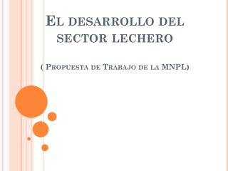 El desarrollo del sector lechero ( Propuesta de Trabajo de la MNPL)