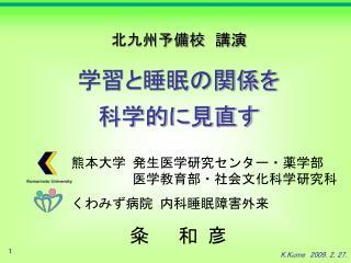 熊本大学 発生医学研究センター ・薬学部      医学教育部・社会文化科学研究科 くわみず病院 内科睡眠障害外来     粂  和 彦