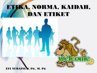 ETIKA, NORMA, KAIDAH, DAN ETIKET