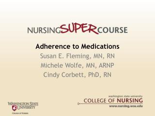 Adherence to Medications Susan E. Fleming, MN, RN Michele Wolfe, MN, ARNP  Cindy Corbett, PhD, RN