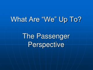 "What Are ""We"" Up To? The Passenger Perspective"