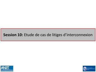 Session 10: Etude de cas de litiges d interconnexion