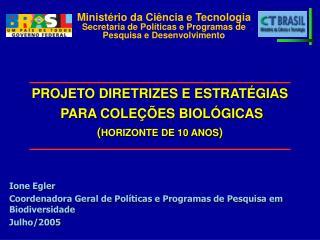 Ione Egler Coordenadora Geral de Políticas e Programas de Pesquisa em Biodiversidade Julho/2005