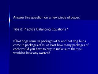 Answer this question on a new piece of paper: Title it: Practice Balancing Equations 1