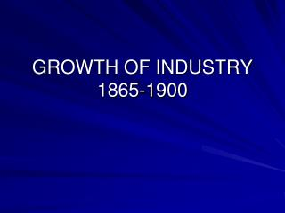 GROWTH OF INDUSTRY 1865-1900