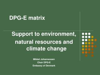 DPG-E matrix  Support to environment,   natural resources and climate change  Mikkel Johannessen
