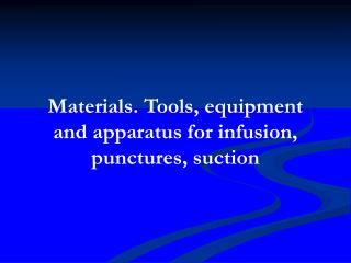 Materials. Tools, equipment and apparatus for infusion, punctures, suction