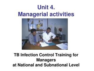 Unit 4.   Managerial activities        TB Infection Control Training for  Managers  at National and Subnational Level