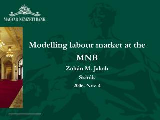 Modelling labour market at the MNB  Zoltán M. Jakab Szirák 2006. Nov. 4