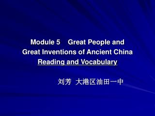 Module 5    Great People and  Great Inventions of Ancient China Reading and Vocabulary 刘芳  大港区油田一中