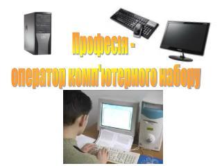 Професія -   оператор комп'ютерного набору