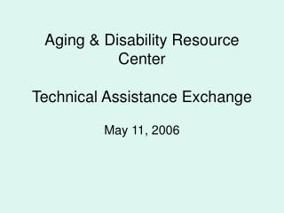 Aging & Disability Resource Center Technical Assistance Exchange