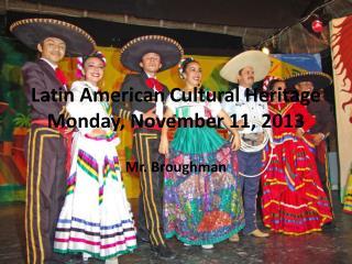Latin American Cultural Heritage Monday, November 11, 2013