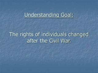 Understanding Goal: The rights of individuals changed after the Civil War.