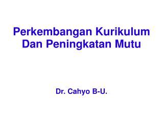 Perkembangan Kurikulum  Dan Peningkatan Mutu Dr. Cahyo B-U.